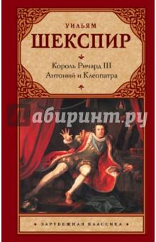Король Ричард III. Антоний и Клеопатра уильям шекспир король ричард iii антоний и клеопатра