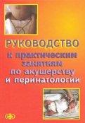 Руководство к практическим занятиям по акушерству и перинатологии. Учебное пособие
