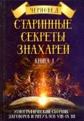 Старинные секреты знахарей. Этнографический сборник заговоров и ритуалов VIII-IX вв. Книга 1