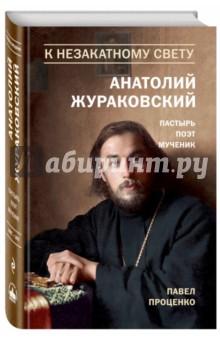 К незакатному Свету. Анатолий Жураковский. Пастырь, поэт, мученик. 1897-1937