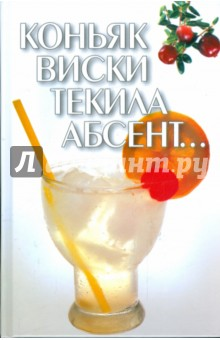Коньяк, виски, текила, абсент… спиртные напитки издательство аст норма