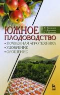 Южное плодоводство. Почвенная агротехника, удобрение, орошение. Учебное пособие