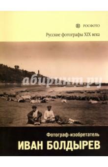 Русские фотографы XIX века. Фотограф-изобретатель Иван Болдырев