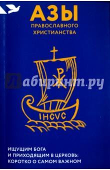 Азы православного христианства. Ищущим Бога и приходящим в Церковь. Коротко о самом важном