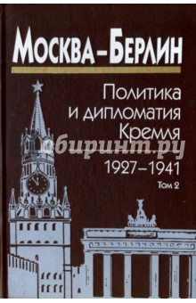 Москва-Берлин. Политика и дипломатия Кремля. 1920-1941. В 3 томах. Том 2. 1927-1932