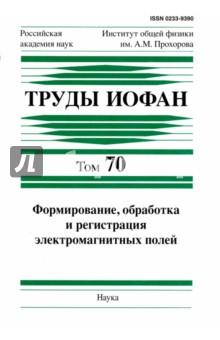 Труды ИОФАН. Том 70. Формирование, обработка и регистрация электромагнитных полей методы расчета электромагнитных полей