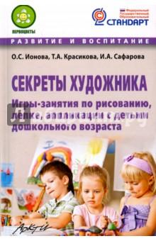 Ионова О. С., Красикова Т. А., Сафарова И. А.. Секреты художника. Игры-занятия по рисованию, лепке, аппликации с детьми дошкольного возраста