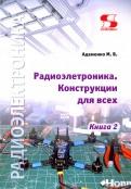 Радиоэлектроника. Конструкции для всех. Книга 2