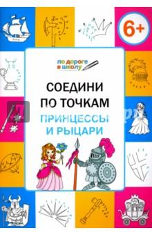 Соедини по точкам. Принцессы и рыцари. Тетрадь для занятий с детьми 6-7 лет