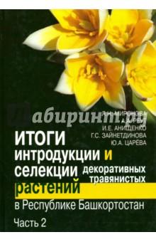 Итоги интродукции и селекции декоративных травянистых растений в Республике Башкортостан. В 2 ч.Ч.2
