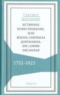 Истинное повествование, или Жизнь Гавриила Добрынина им самим написанная. 1752-1823