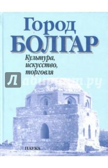 Город Болгар. Культура, искусство, торговля книга мастеров