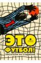 Это футбол! Писатели на стадионе, Ильф Илья Арнольдович,Нагибин Юрий Маркович,Петров Евгений Петрович