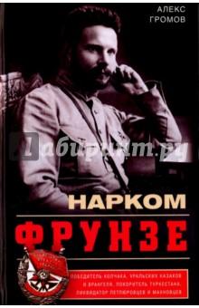 Нарком Фрунзе. Победитель Колчака, уральских казаков и Врангеля, покоритель Туркестана