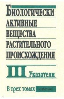 Биологически активные вещества растительного происхождения. В 3-х томах. Том 3. Указатели