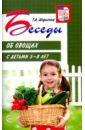 Беседы об овощах с детьми 5-8 лет, Шорыгина Татьяна Андреевна