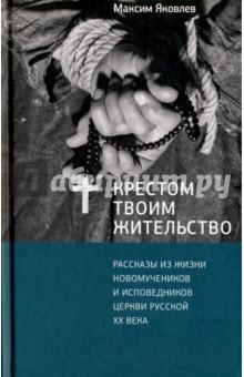 Крестом Твоим жительство. Рассказы из жизни новомучеников и исповедников церкви русской XX века
