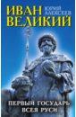 Иван Великий. Первый «Государь всея Руси», Алексеев Юрий Георгиевич