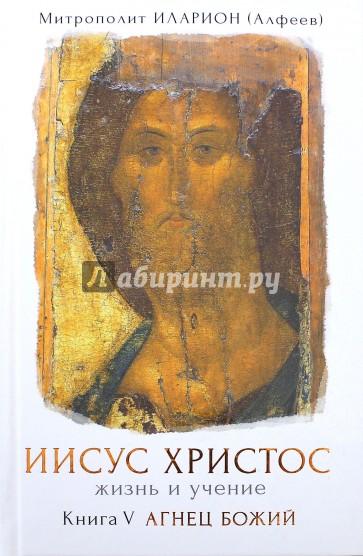 Иисус Христос. Жизнь и учение. Книга V. Агнец Божий, Алфеев Иларион