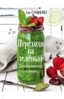 Переходи на зеленый. Сочные рецепты для вегетарианцев и не только сборник рецептов напитки и десерты