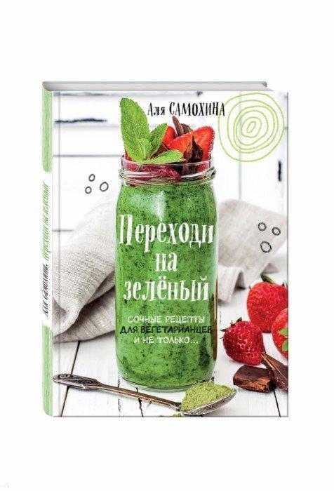 Иллюстрация 1 из 36 для Переходи на зеленый. Сочные рецепты для вегетарианцев и не только - Аля Самохина   Лабиринт - книги. Источник: Лабиринт