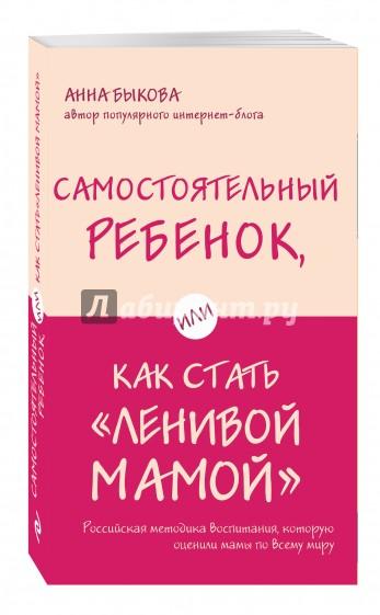 """Самостоятельный ребенок, или Как стать """"ленивой мамой"""", Быкова Анна Александровна"""