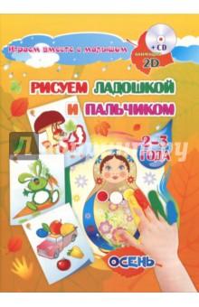 Купить Альбом для рисования и творчества Рисуем ладошкой и пальчиком для детей 2-3 лет. Осень (+CD), Учитель, Рисование для детей