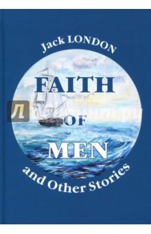 Faith of Men, and Other Stories лондон джек джек лондон рассказы цифровая версия