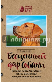 Бесценный дар собаки. История лабрадора Дейзи, собаки-детектора, которая спасла мне жизнь книги эксмо хозяин собаки