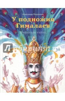 У подножия Гималаев. Индийские сказки индийские сказки золотая антилопа о четырех глухих cdmp3