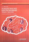 Психологическое консультирование. Теория и практика. Учебник для вузов и ссузов
