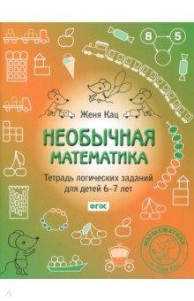 Необычная математика. Тетрадь логических заданий для детей 6-7 лет демонстрационный материал математика для детей 6 7 лет фгос