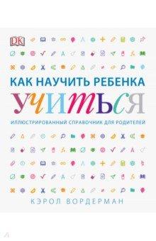 Как научить ребенка учиться. Иллюстрированный справочник для родителей