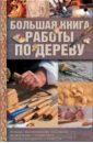Большая книга работы по дереву. Резьба, выпиливание лобзиком, выжигание, гравировка, основы бондарн.,