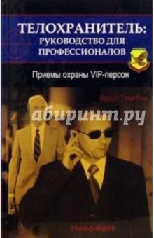Телохранитель: руководство для профессионалов. Приемы охраны VIP-персон