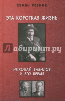 Эта короткая жизнь. Николай Вавилов и его время семен резник растление ненавистью кровавый навет в россии