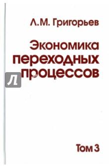 Экономика переходных процессов. В 3-х томах. Том 3 л м григорьев экономика переходных процессов в 2 томах том 1