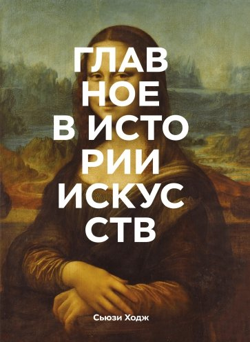 Главное в истории искусств. Ключевые работы, темы, направления, техники, Ходж Сьюзи