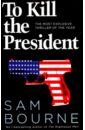 Bourne Sam To Kill the President. The Most Explosive Thriller of Year