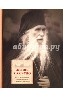 Жизнь как чудо. Путь и служение архимандрита Кирилла (Павлова) священник алексий мороз путь жизни – православный