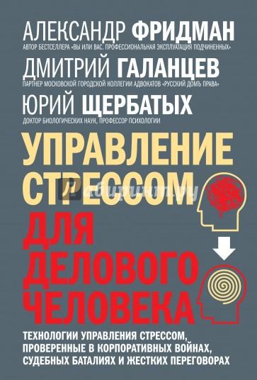 Управление стрессом для делового человека, Александр Фридман, Дмитрий Галанцев, Юрий Щербатых