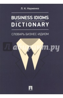 Business Idioms Dictionary. Словарь бизнес-идиом