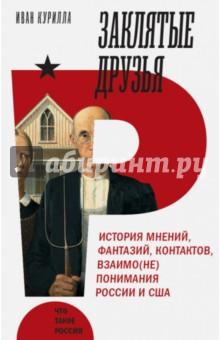 Заклятые друзья. История мнений,фантазий, контрактов, взаимо(не)понимания России и США