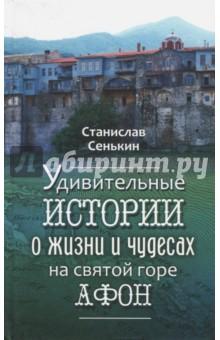 Удивительные истории о жизни и чудесах на Святой горе сенькин станислав леонидович афонские рассказы