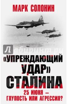 Упреждающий удар Сталина. 25 июня - глупость или агрессия? солонин м с упреждающий удар сталина 25 июня – глупость или агрессия