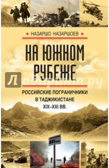 На южном рубеже. Российские пограничники в Таджикистане XIX-XXI вв. м с каменских китайцы на среднем урале в конце xix – начале xxi в