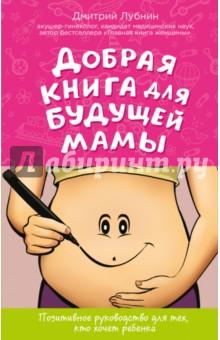 Добрая книга для будущей мамы. Календарь развития беременности в подарок лубнин д м добрая книга для будущей мамы позитивное руководство для тех кто хочет ребенка