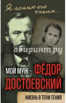 Мой муж - Федор Достоевский. Жизнь в тени гения