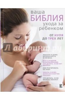 Ваша библия ухода за ребенком. От 0 до 3 лет отсутствует развитие ребенка и уход за ним от рождения до трех лет