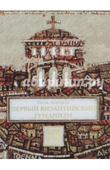 Первый византийский гуманизм. Замечания и заметки об образовании и культуре в Византии от нач. X в.